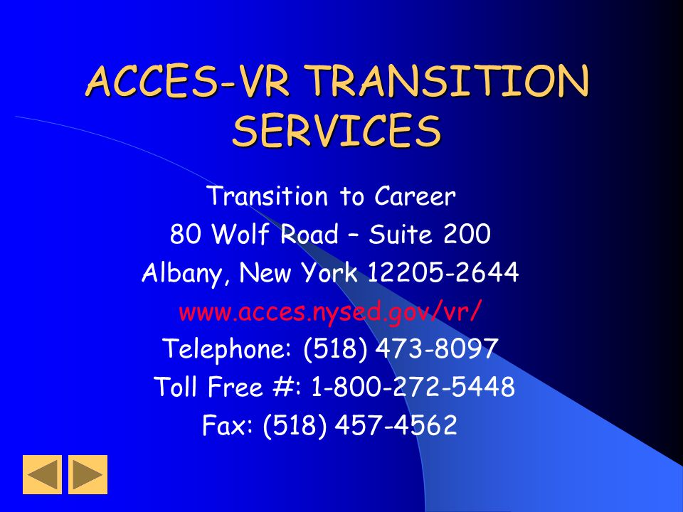 ACCES-VR TRANSITION SERVICES Transition to Career 80 Wolf Road – Suite 200 Albany, New York 12205-2644 www.acces.nysed.gov/vr/ Telephone: (518) 473-8097 Toll Free #: 1-800-272-5448 Fax: (518) 457-4562