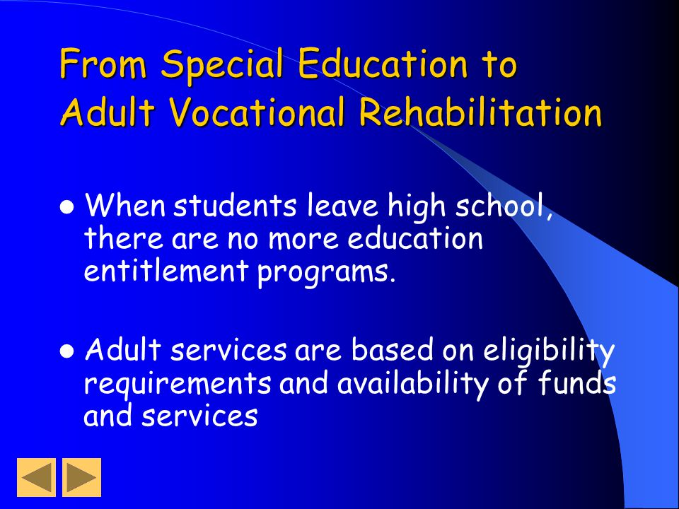 From Special Education to Adult Vocational Rehabilitation When students leave high school, there are no more education entitlement programs.