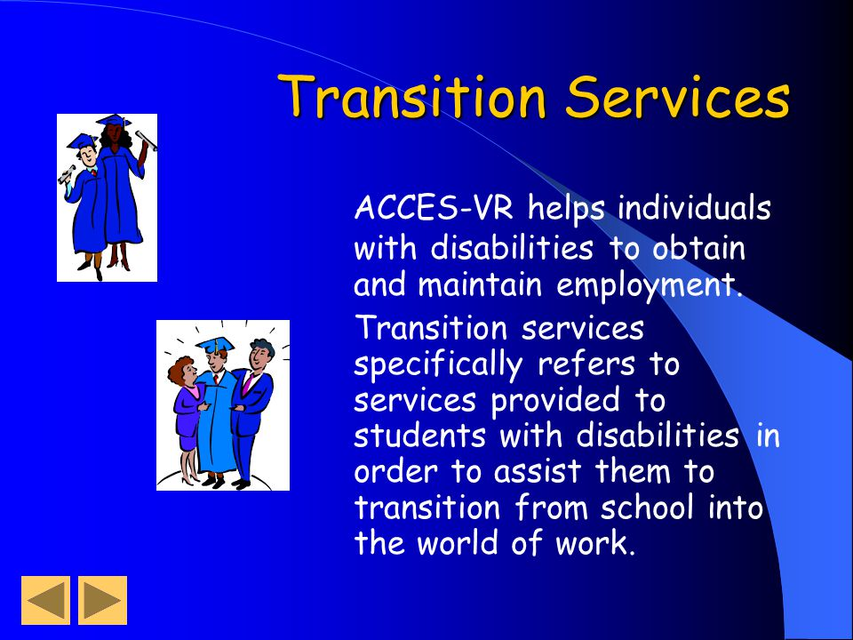 Transition Services ACCES-VR helps individuals with disabilities to obtain and maintain employment.