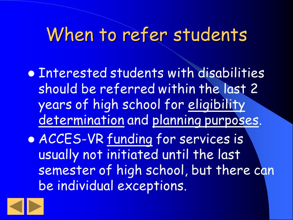 When to refer students Interested students with disabilities should be referred within the last 2 years of high school for eligibility determination and planning purposes.
