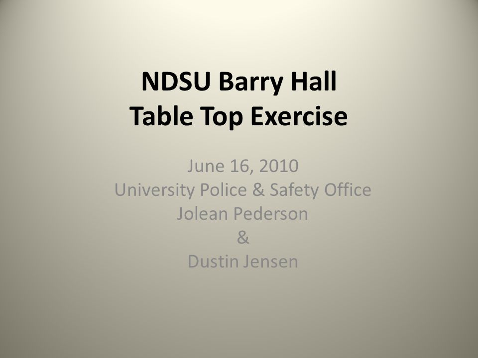 NDSU Barry Hall Table Top Exercise June 16, 2010 University Police & Safety Office Jolean Pederson & Dustin Jensen