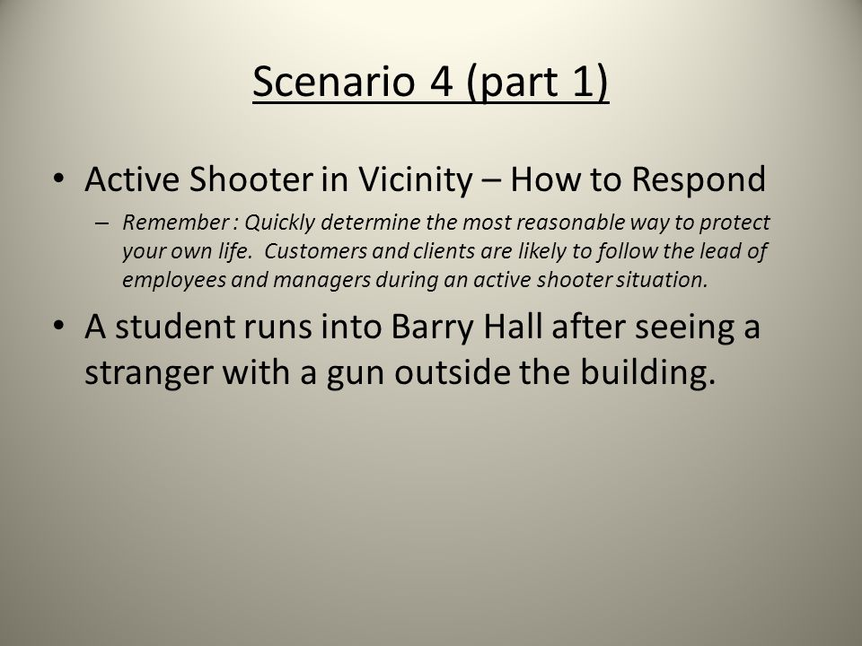 Scenario 4 (part 1) Active Shooter in Vicinity – How to Respond – Remember : Quickly determine the most reasonable way to protect your own life. Custo