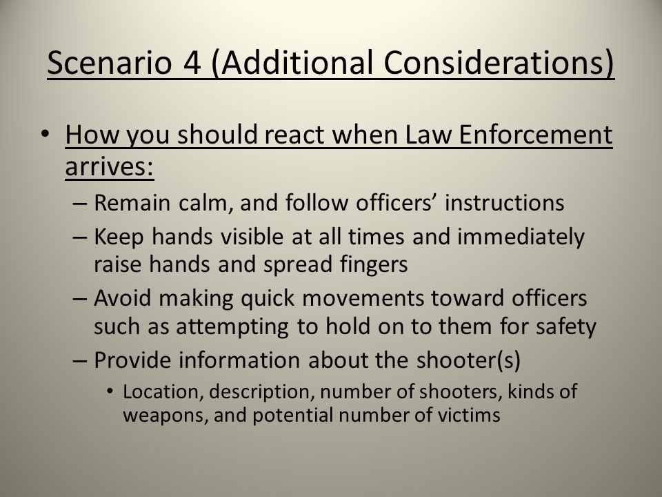 Scenario 4 (Additional Considerations) How you should react when Law Enforcement arrives: – Remain calm, and follow officers' instructions – Keep hands visible at all times and immediately raise hands and spread fingers – Avoid making quick movements toward officers such as attempting to hold on to them for safety – Provide information about the shooter(s) Location, description, number of shooters, kinds of weapons, and potential number of victims
