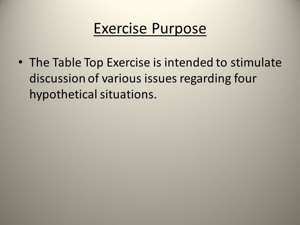 Exercise Purpose The Table Top Exercise is intended to stimulate discussion of various issues regarding four hypothetical situations.