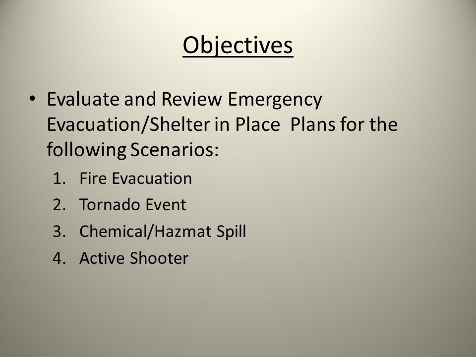 Objectives Evaluate and Review Emergency Evacuation/Shelter in Place Plans for the following Scenarios: 1.Fire Evacuation 2.Tornado Event 3.Chemical/Hazmat Spill 4.Active Shooter