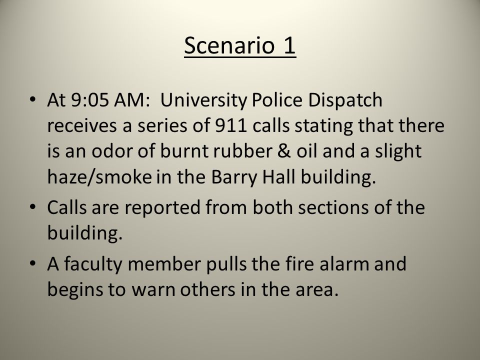 Scenario 1 At 9:05 AM: University Police Dispatch receives a series of 911 calls stating that there is an odor of burnt rubber & oil and a slight haze/smoke in the Barry Hall building.