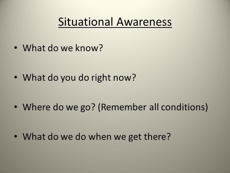 Situational Awareness What do we know? What do you do right now? Where do we go? (Remember all conditions) What do we do when we get there?