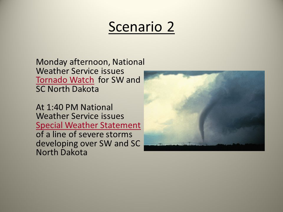 Scenario 2 Monday afternoon, National Weather Service issues Tornado Watch for SW and SC North Dakota At 1:40 PM National Weather Service issues Special Weather Statement of a line of severe storms developing over SW and SC North Dakota