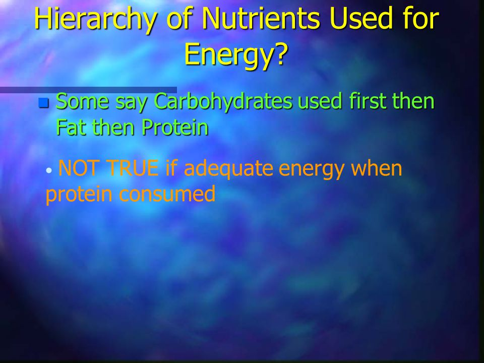 Hierarchy of Nutrients Used for Energy? n Some say Carbohydrates used first then Fat then Protein NOT TRUE if adequate energy when protein consumed