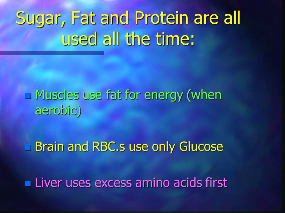Sugar, Fat and Protein are all used all the time: n Muscles use fat for energy (when aerobic) n Brain and RBC.s use only Glucose n Liver uses excess a