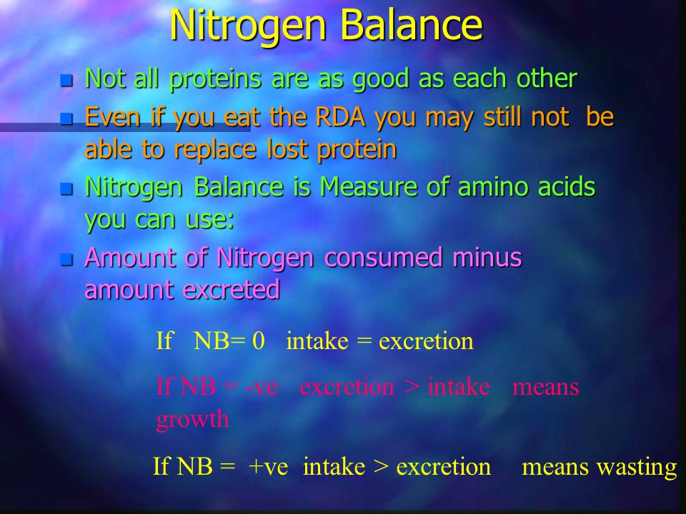 Nitrogen Balance n Not all proteins are as good as each other n Even if you eat the RDA you may still not be able to replace lost protein n Nitrogen B