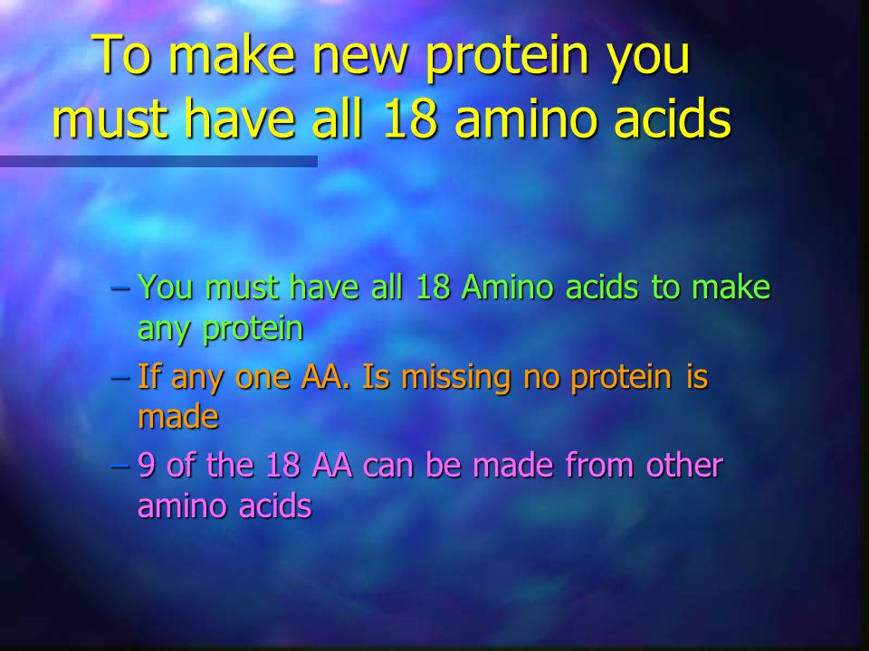 To make new protein you must have all 18 amino acids –You must have all 18 Amino acids to make any protein –If any one AA.