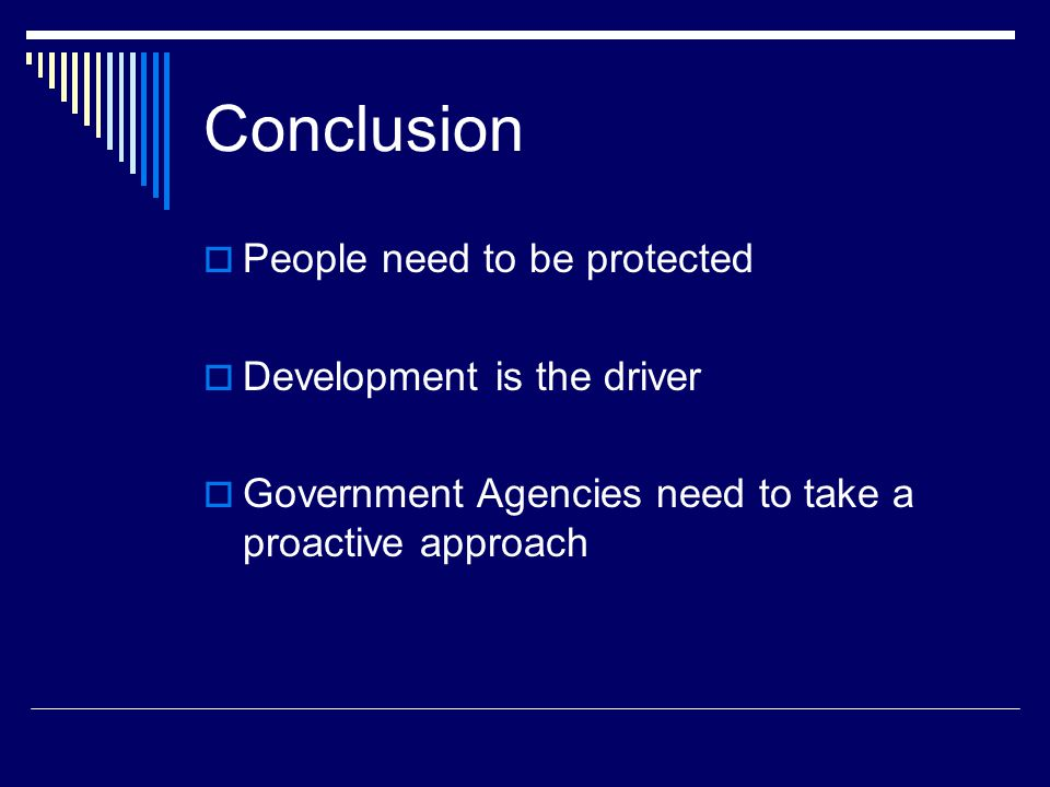 Conclusion  People need to be protected  Development is the driver  Government Agencies need to take a proactive approach