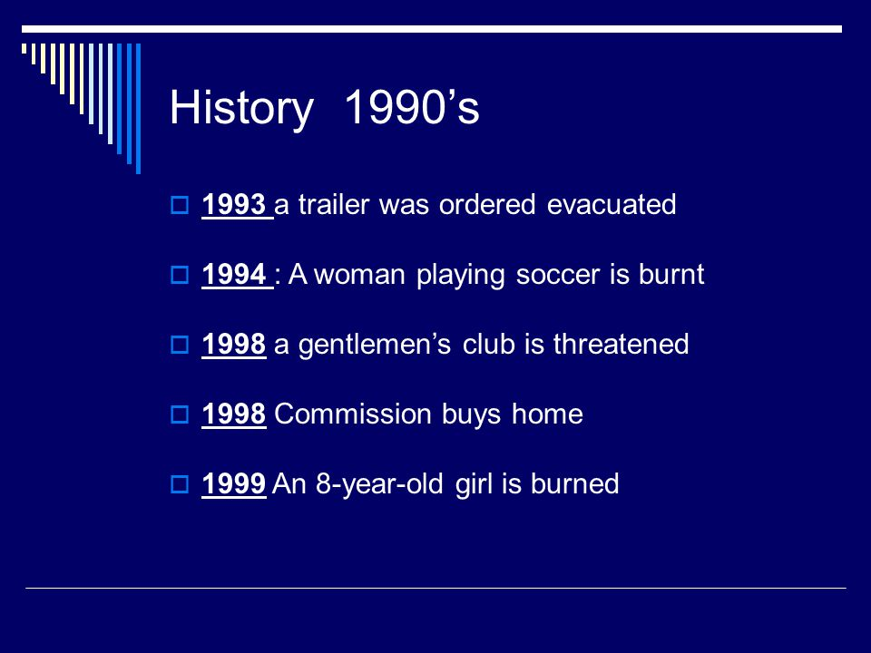 History 1990's  1993 a trailer was ordered evacuated  1994 : A woman playing soccer is burnt  1998 a gentlemen's club is threatened  1998 Commission buys home  1999 An 8-year-old girl is burned