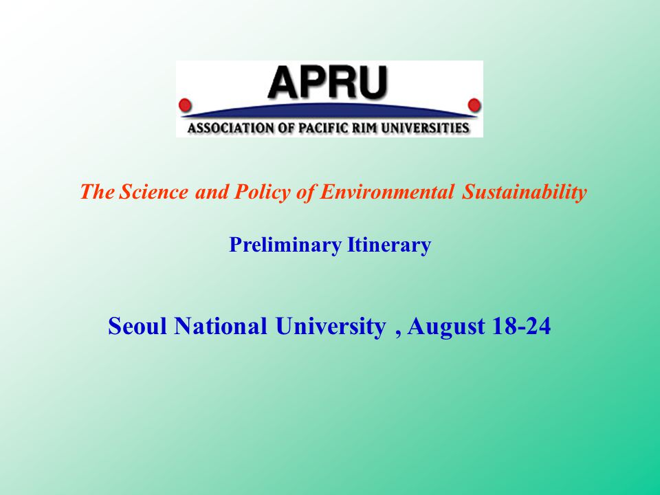 The Science and Policy of Environmental Sustainability Preliminary Itinerary Seoul National University, August 18-24