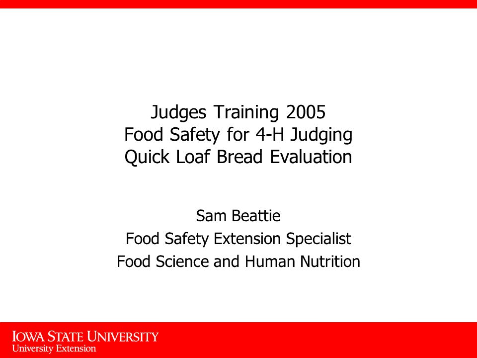 Judges Training 2005 Food Safety for 4-H Judging Quick Loaf Bread Evaluation Sam Beattie Food Safety Extension Specialist Food Science and Human Nutrition