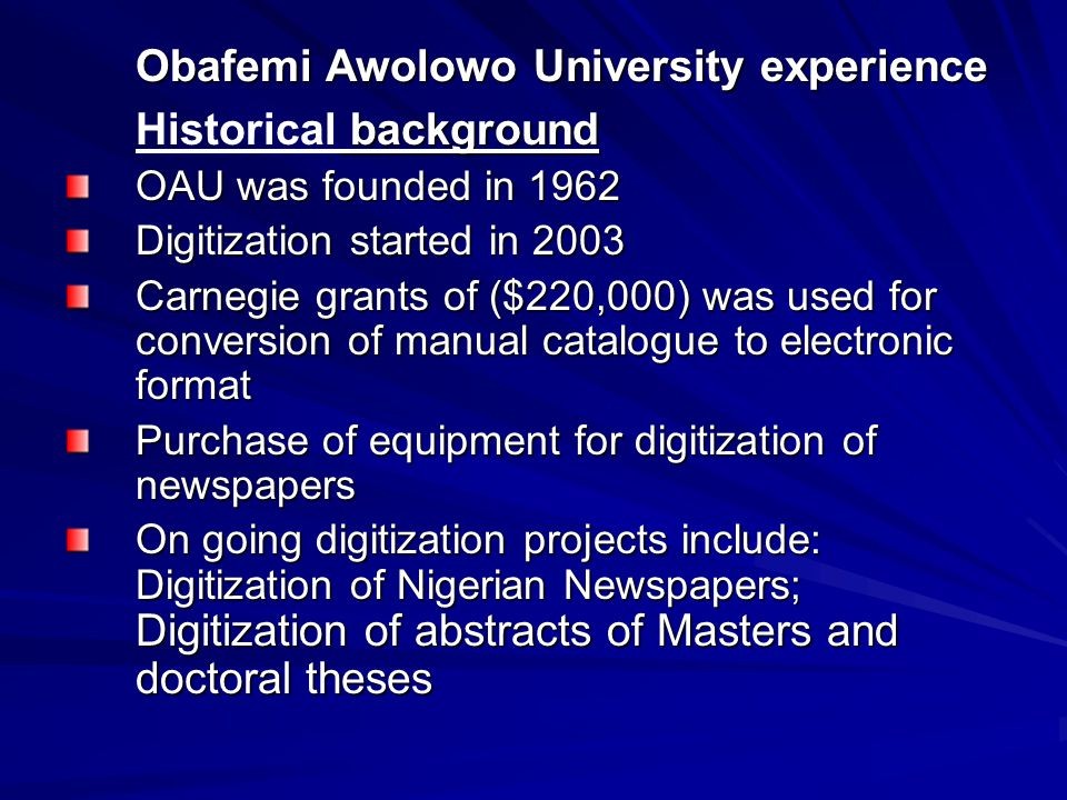 Obafemi Awolowo University experience background Historical background OAU was founded in 1962 Digitization started in 2003 Carnegie grants of ($220,000) was used for conversion of manual catalogue to electronic format Purchase of equipment for digitization of newspapers On going digitization projects include: Digitization of Nigerian Newspapers; Digitization of abstracts of Masters and doctoral theses