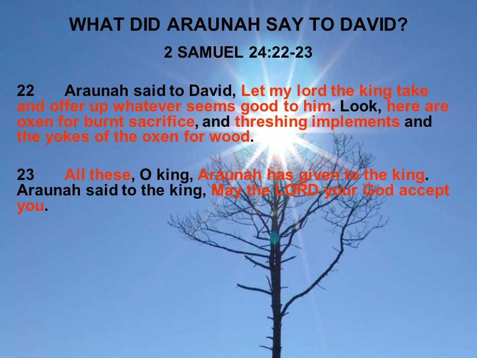 WHAT DID ARAUNAH SAY TO DAVID? 2 SAMUEL 24:22-23 22Araunah said to David, Let my lord the king take and offer up whatever seems good to him. Look, her