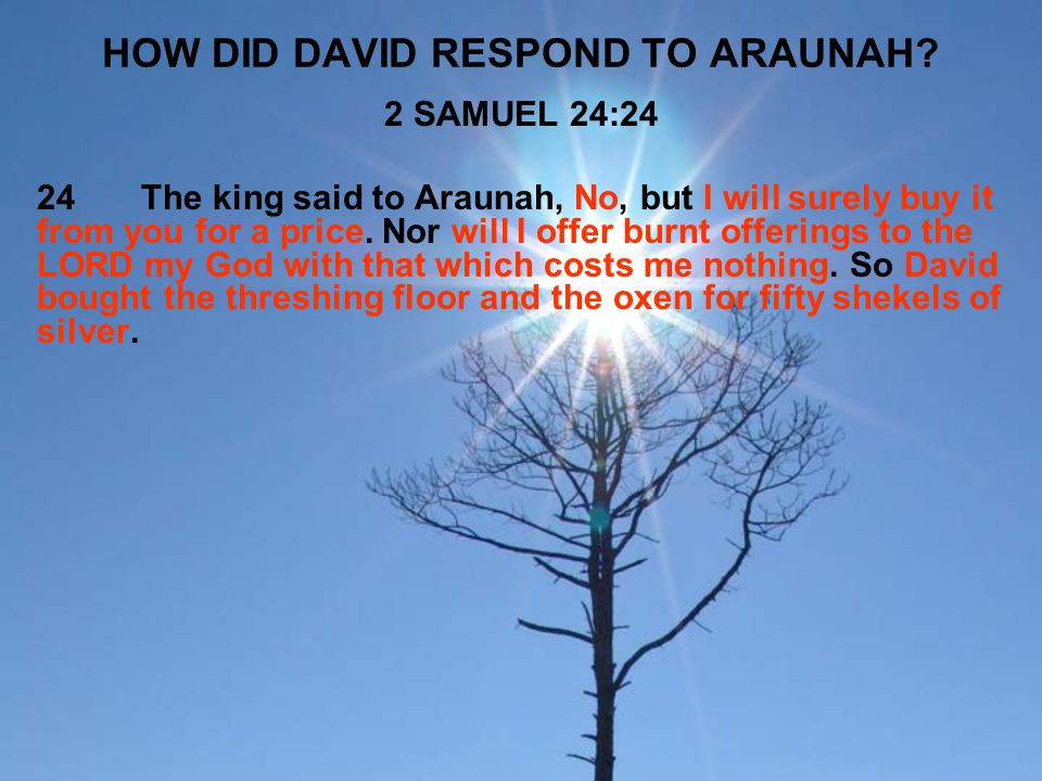 HOW DID DAVID RESPOND TO ARAUNAH? 2 SAMUEL 24:24 24The king said to Araunah, No, but I will surely buy it from you for a price. Nor will I offer burnt