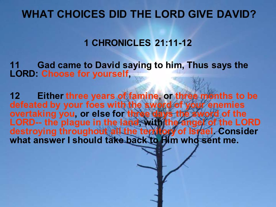 WHAT CHOICES DID THE LORD GIVE DAVID? 1 CHRONICLES 21:11-12 11Gad came to David saying to him, Thus says the LORD: Choose for yourself, 12Either three