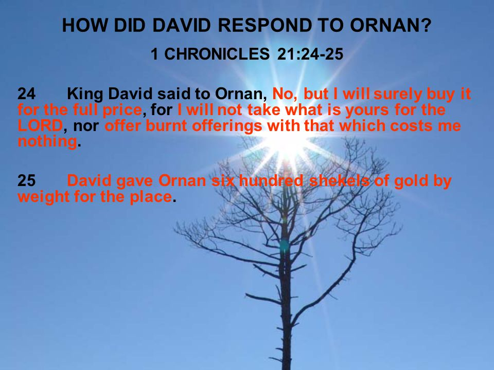 HOW DID DAVID RESPOND TO ORNAN? 1 CHRONICLES 21:24-25 24King David said to Ornan, No, but I will surely buy it for the full price, for I will not take