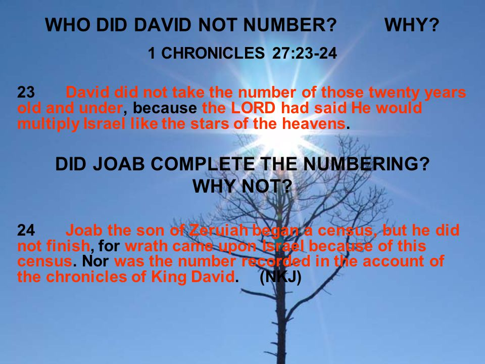 WHO DID DAVID NOT NUMBER?WHY? 1 CHRONICLES 27:23-24 23David did not take the number of those twenty years old and under, because the LORD had said He