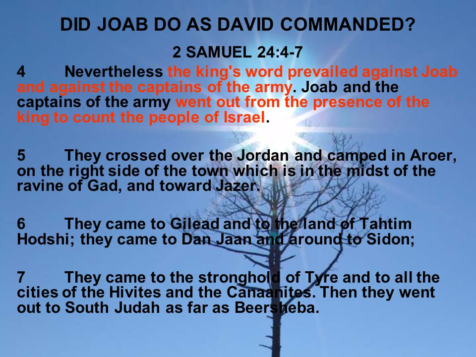 DID JOAB DO AS DAVID COMMANDED? 2 SAMUEL 24:4-7 4Nevertheless the king's word prevailed against Joab and against the captains of the army. Joab and th