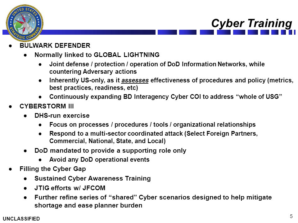 UNCLASSIFIED 5 Cyber Training ●BULWARK DEFENDER ●Normally linked to GLOBAL LIGHTNING ●Joint defense / protection / operation of DoD Information Networ
