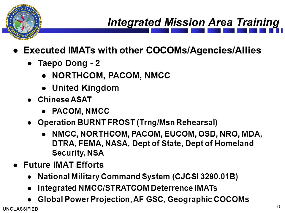 6 Integrated Mission Area Training ●Executed IMATs with other COCOMs/Agencies/Allies ●Taepo Dong - 2 ●NORTHCOM, PACOM, NMCC ●United Kingdom ●Chinese A