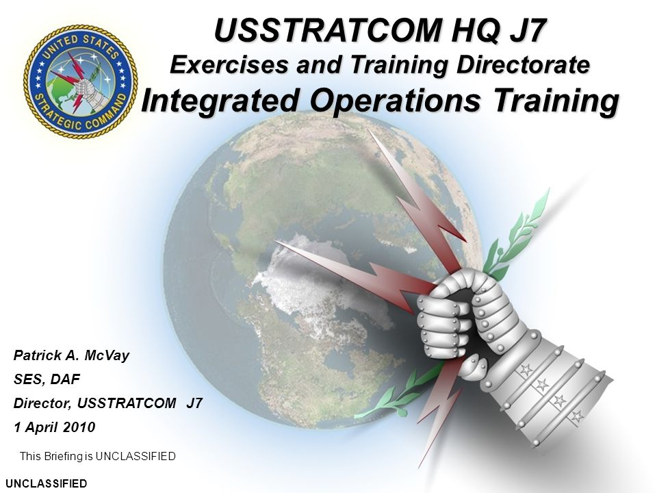 9 This Briefing is UNCLASSIFIED Patrick A. McVay SES, DAF Director, USSTRATCOM J7 1 April 2010 UNCLASSIFIED USSTRATCOM HQ J7 Exercises and Training Di