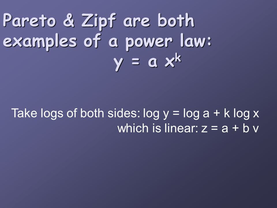 Pareto & Zipf are both examples of a power law: y = a x k Take logs of both sides: log y = log a + k log x which is linear: z = a + b v