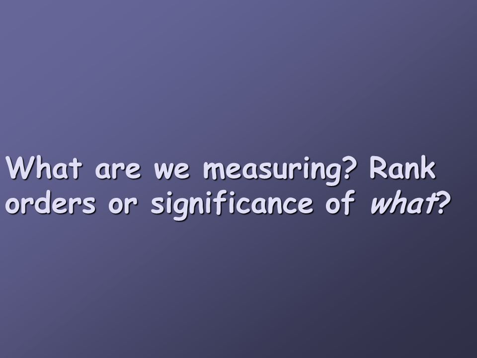 What are we measuring? Rank orders or significance of what?