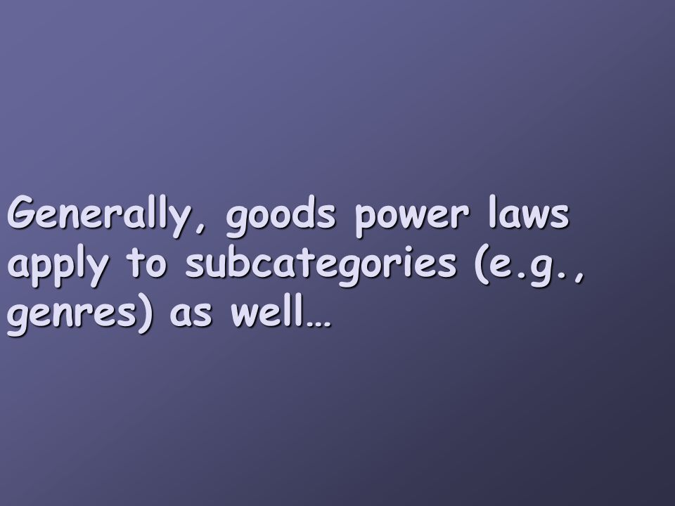 Generally, goods power laws apply to subcategories (e.g., genres) as well…