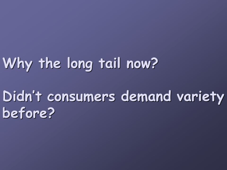 Why the long tail now? Didn't consumers demand variety before?