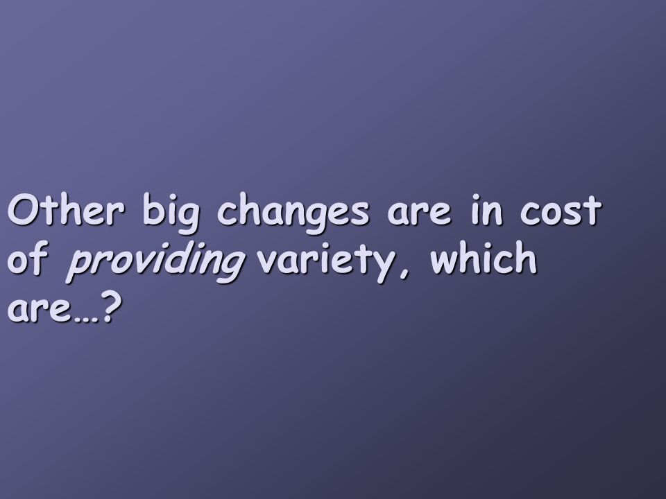 Other big changes are in cost of providing variety, which are…?
