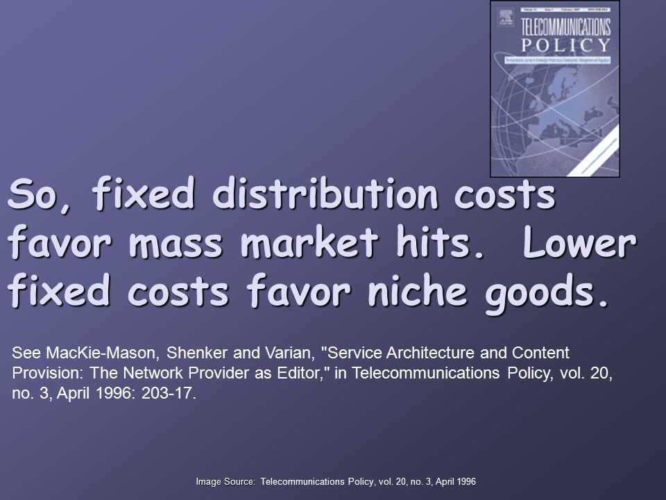 So, fixed distribution costs favor mass market hits. Lower fixed costs favor niche goods. See MacKie-Mason, Shenker and Varian,