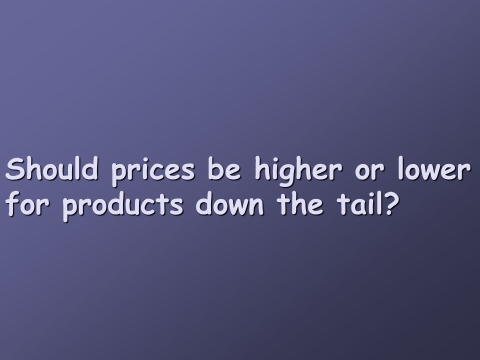 Should prices be higher or lower for products down the tail?