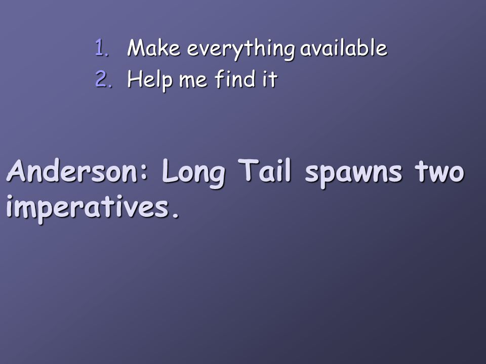 Anderson: Long Tail spawns two imperatives. 1.Make everything available 2.Help me find it