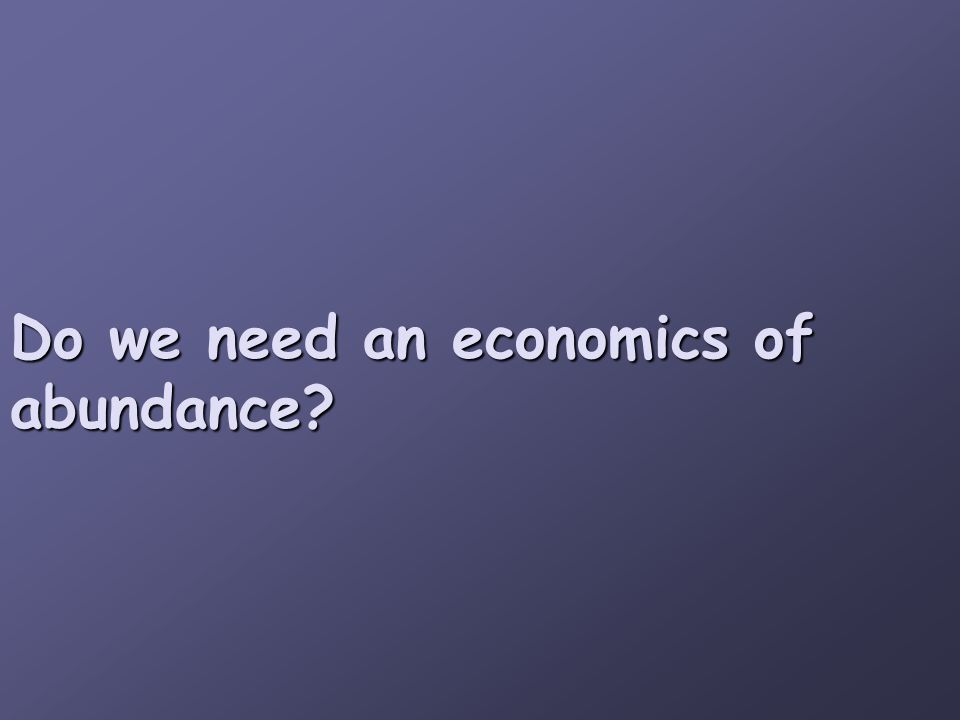 Do we need an economics of abundance?
