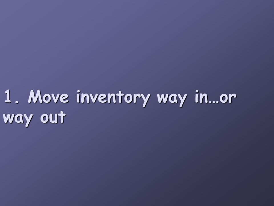 1. Move inventory way in…or way out