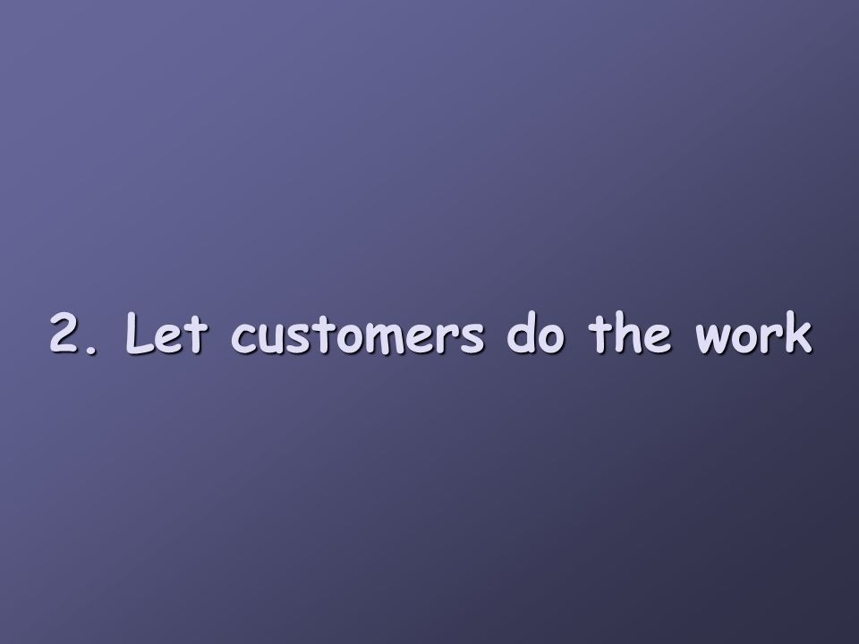 2. Let customers do the work