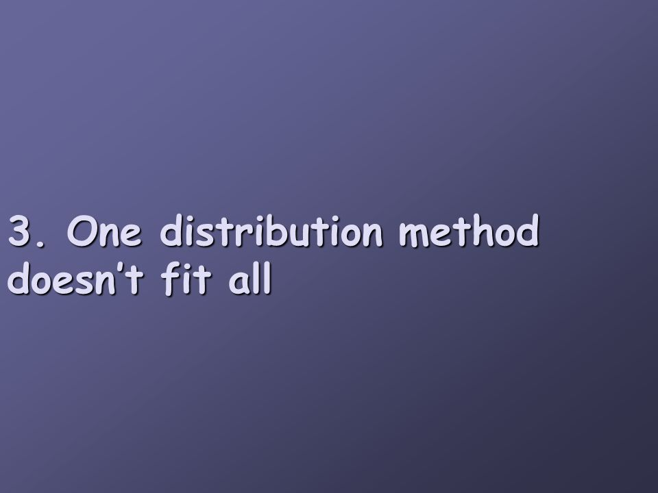 3. One distribution method doesn't fit all