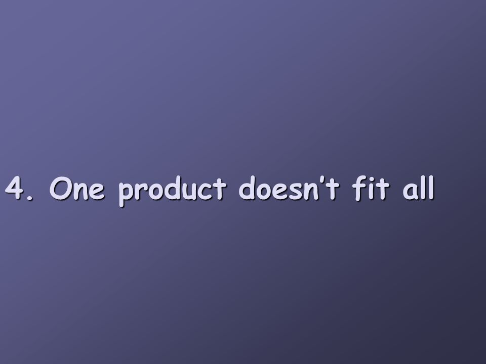 4. One product doesn't fit all