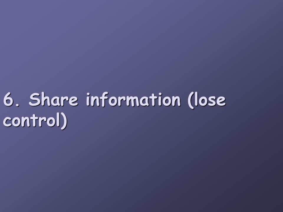6. Share information (lose control)