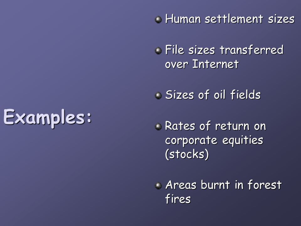 Examples: Human settlement sizes File sizes transferred over Internet Sizes of oil fields Rates of return on corporate equities (stocks) Areas burnt i