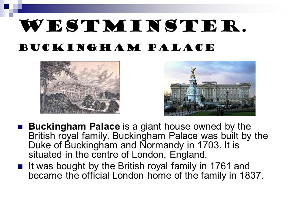 Westminster. Buckingham palace Buckingham Palace is a giant house owned by the British royal family. Buckingham Palace was built by the Duke of Buckin