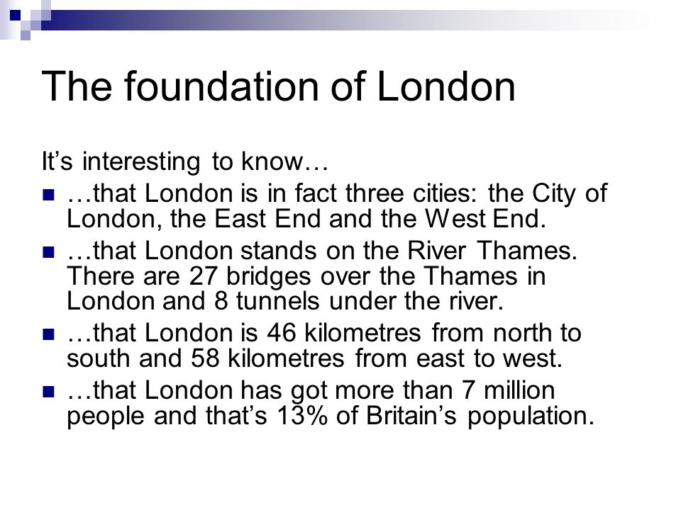 The foundation of London It's interesting to know… …that London is in fact three cities: the City of London, the East End and the West End.