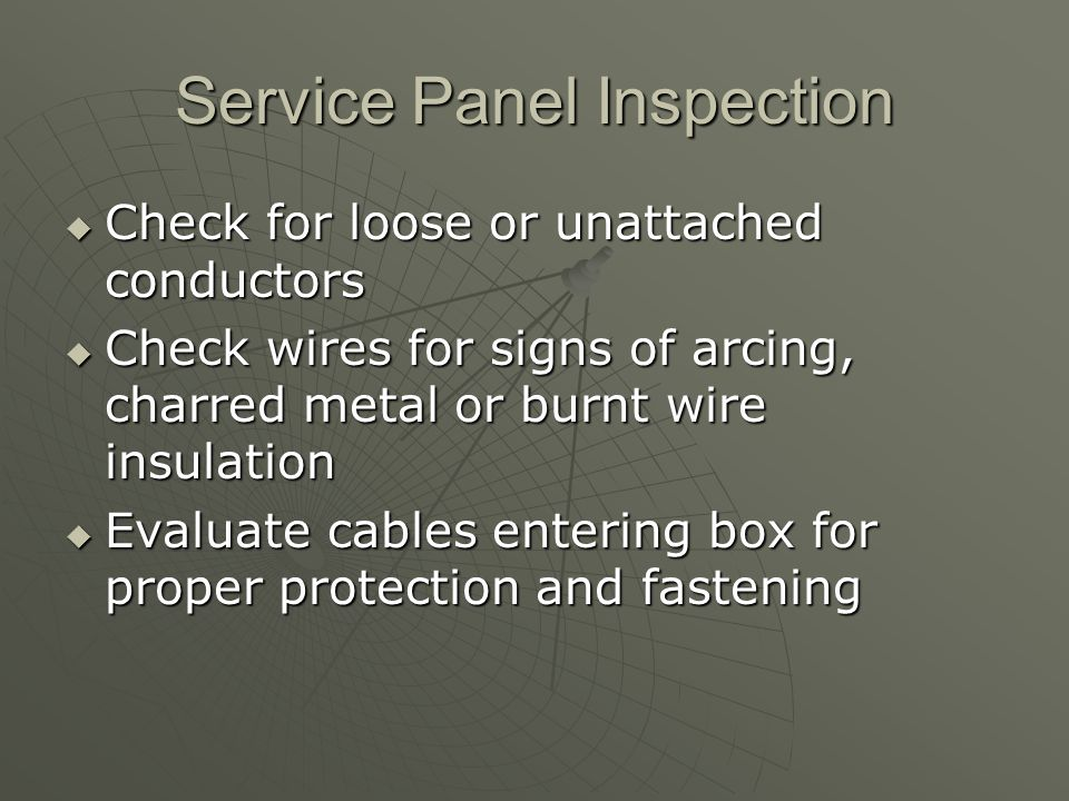Service Panel Inspection  Check for loose or unattached conductors  Check wires for signs of arcing, charred metal or burnt wire insulation  Evaluate cables entering box for proper protection and fastening