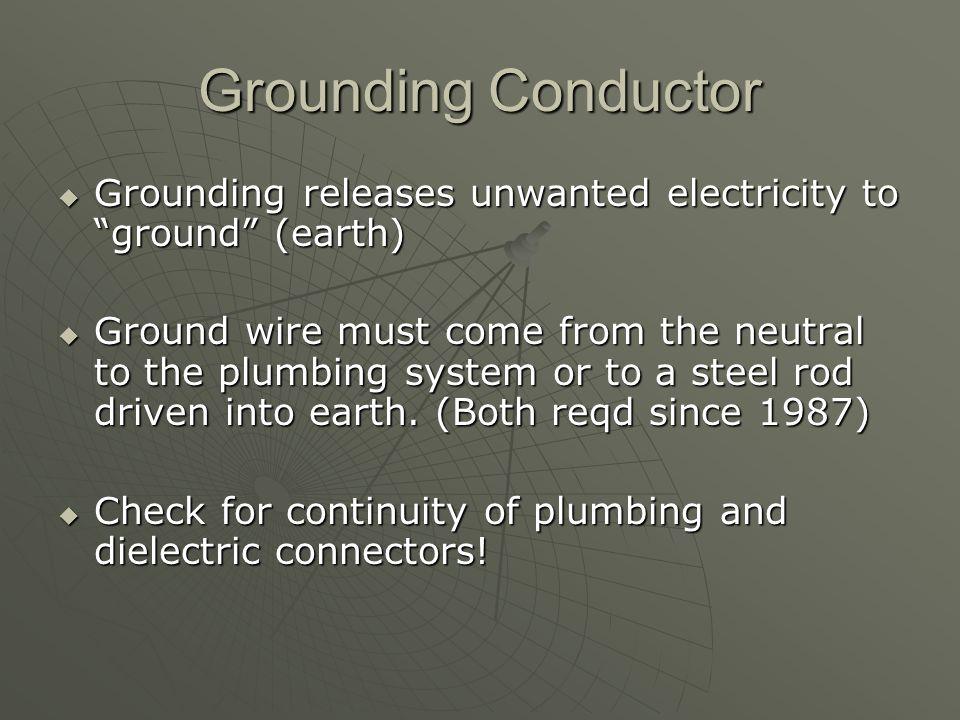 Grounding Conductor  Grounding releases unwanted electricity to ground (earth)  Ground wire must come from the neutral to the plumbing system or to a steel rod driven into earth.