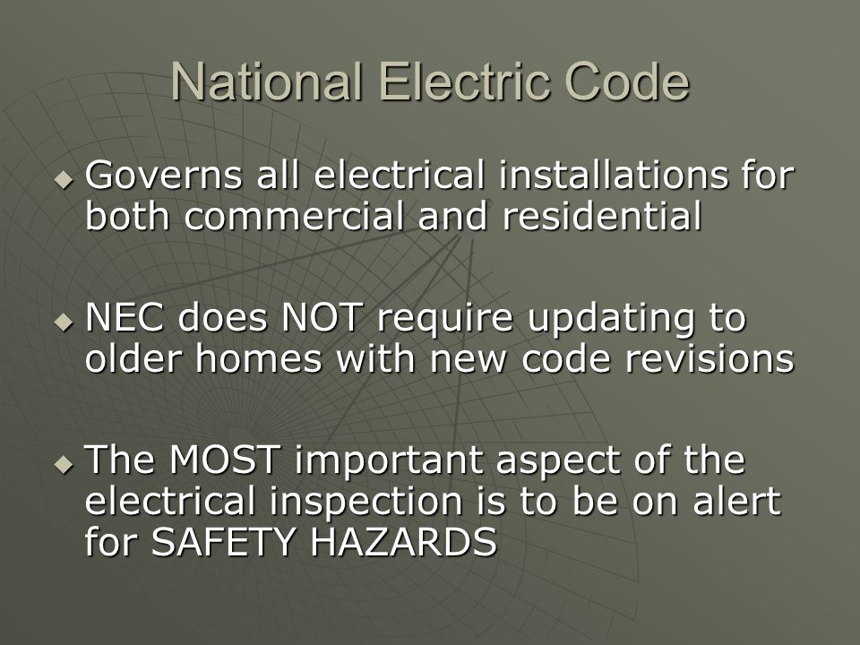 National Electric Code  Governs all electrical installations for both commercial and residential  NEC does NOT require updating to older homes with new code revisions  The MOST important aspect of the electrical inspection is to be on alert for SAFETY HAZARDS